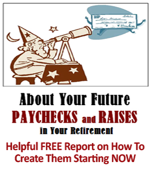 About Your Future Paychecks and Raises in Your Retirement - Helpful FREE Report on How To Start Creating Them Now