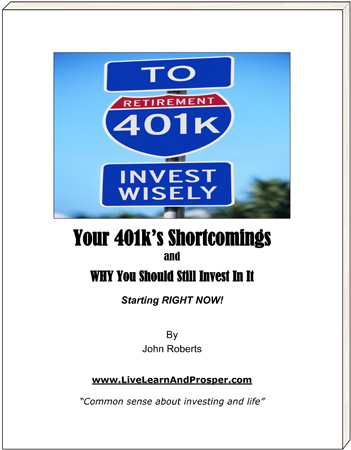 Your 401k's Shortcomings and WHY You Should Still Invest In It - Starting RIGHT NOW! Special report by John Roberts - LiveLearnAndProsper.com